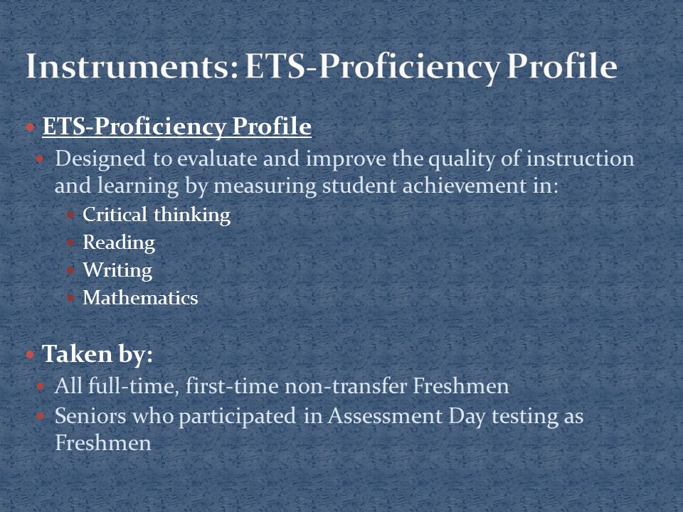 ETS-Proficiency Profile Designed to evaluate and improve the quality of instruction and learning by measuring student achievement in: Critical thinking Reading Writing Mathematics Taken by: All full-time, first-time non-transfer Freshmen Seniors who participated in Assessment Day testing as Freshmen