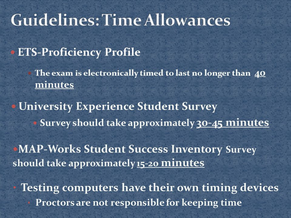 ETS-Proficiency Profile The exam is electronically timed to last no longer than 40 minutes University Experience Student Survey Survey should take approximately 30-45 minutes Testing computers have their own timing devices Proctors are not responsible for keeping time MAP-Works Student Success Inventory Survey should take approximately 15-20 minutes