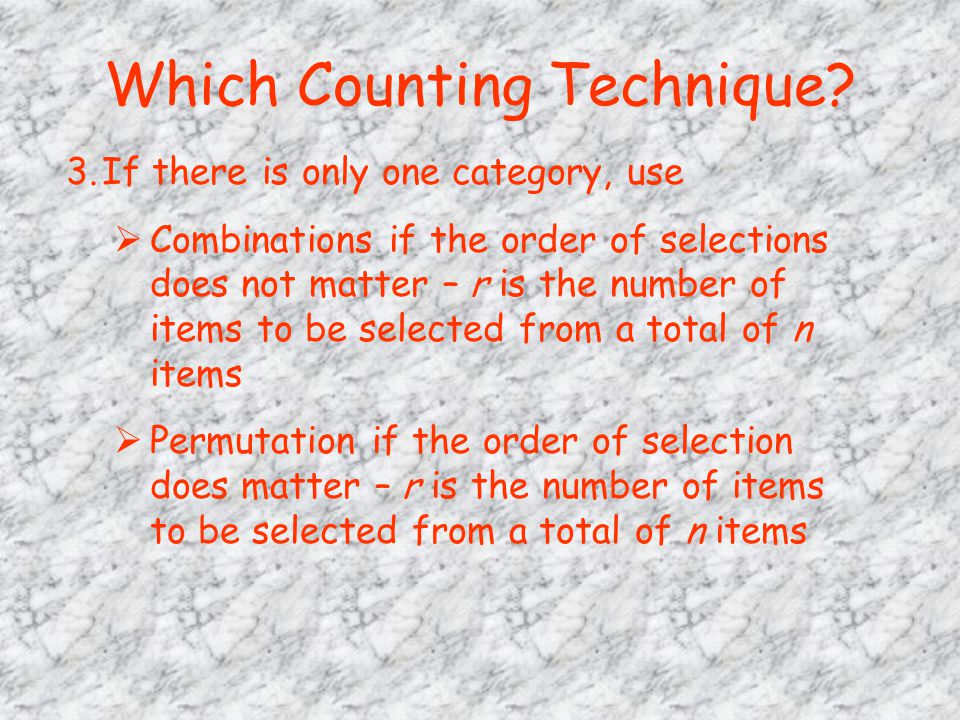 Which Counting Technique? 3.If there is only one category, use  Combinations if the order of selections does not matter – r is the number of items to