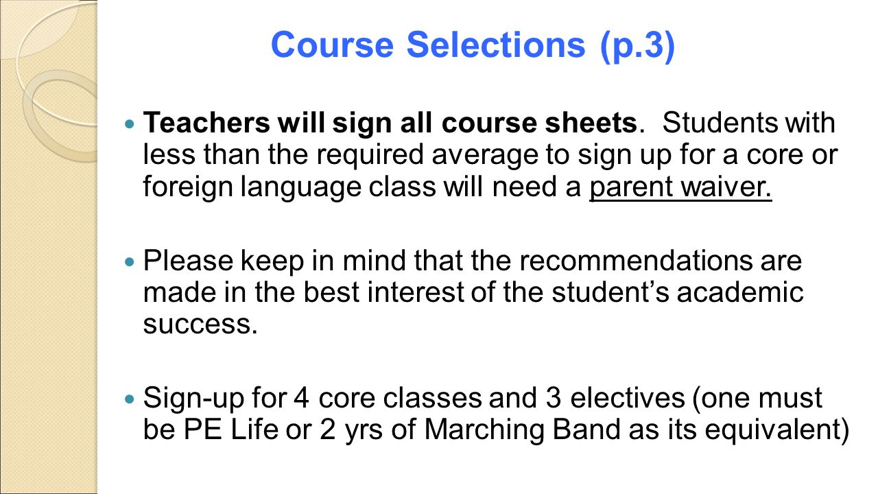 Course Selections (p.3) Teachers will sign all course sheets. Students with less than the required average to sign up for a core or foreign language c