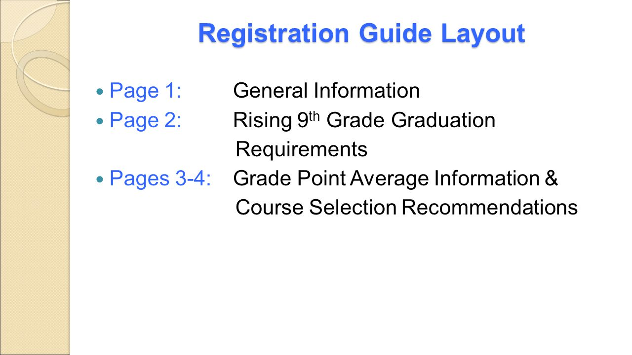 Registration Guide Layout Page 1: General Information Page 2: Rising 9 th Grade Graduation Requirements Pages 3-4: Grade Point Average Information & C