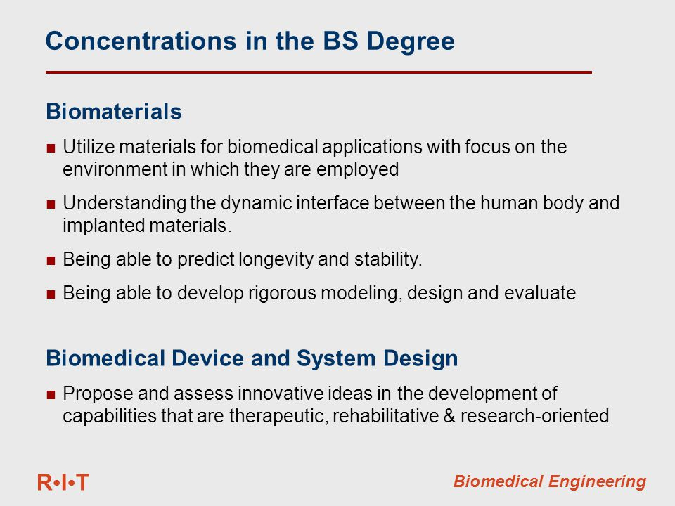 RITRIT Biomedical Engineering Concentrations in the BS Degree Biomaterials Utilize materials for biomedical applications with focus on the environment in which they are employed Understanding the dynamic interface between the human body and implanted materials.