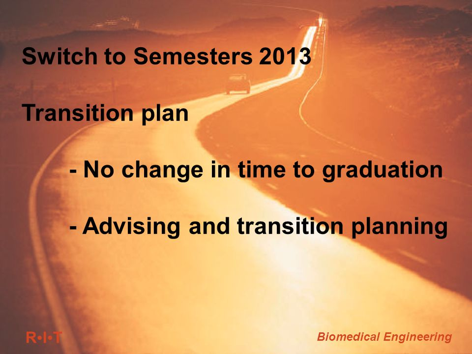 RITRIT Biomedical Engineering Switch to Semesters 2013 Transition plan - No change in time to graduation - Advising and transition planning