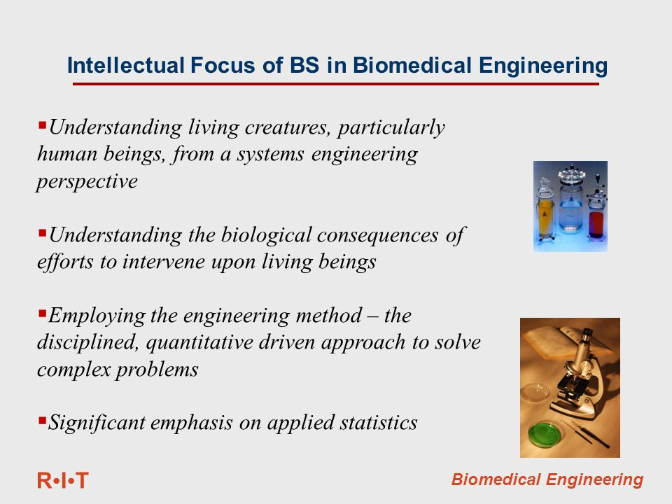 RITRIT Biomedical Engineering Intellectual Focus of BS in Biomedical Engineering  Understanding living creatures, particularly human beings, from a systems engineering perspective  Understanding the biological consequences of efforts to intervene upon living beings  Employing the engineering method – the disciplined, quantitative driven approach to solve complex problems  Significant emphasis on applied statistics