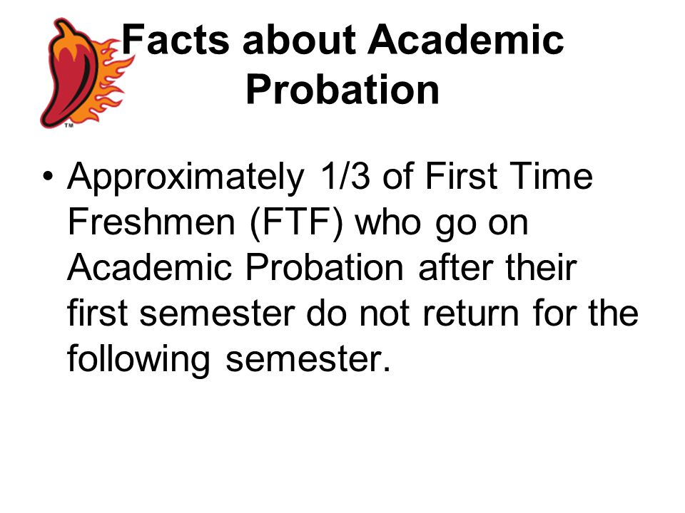 Facts about Academic Probation Approximately 1/3 of First Time Freshmen (FTF) who go on Academic Probation after their first semester do not return for the following semester.