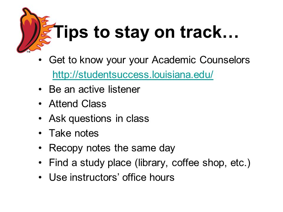 Tips to stay on track… Get to know your your Academic Counselors http://studentsuccess.louisiana.edu/ Be an active listener Attend Class Ask questions in class Take notes Recopy notes the same day Find a study place (library, coffee shop, etc.) Use instructors' office hours