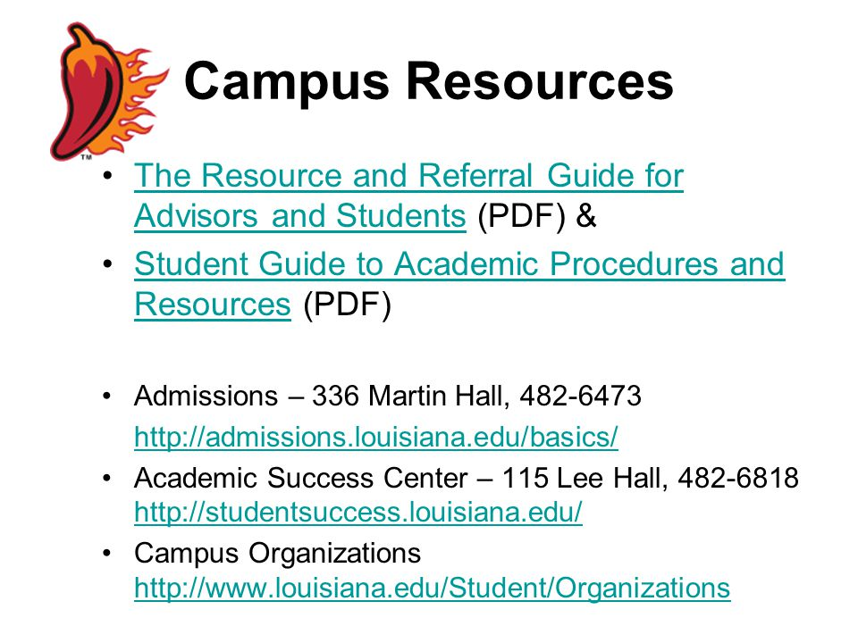Campus Resources The Resource and Referral Guide for Advisors and Students (PDF) &The Resource and Referral Guide for Advisors and Students Student Guide to Academic Procedures and Resources (PDF)Student Guide to Academic Procedures and Resources Admissions – 336 Martin Hall, 482-6473 http://admissions.louisiana.edu/basics/ Academic Success Center – 115 Lee Hall, 482-6818 http://studentsuccess.louisiana.edu/ http://studentsuccess.louisiana.edu/ Campus Organizations http://www.louisiana.edu/Student/Organizations http://www.louisiana.edu/Student/Organizations
