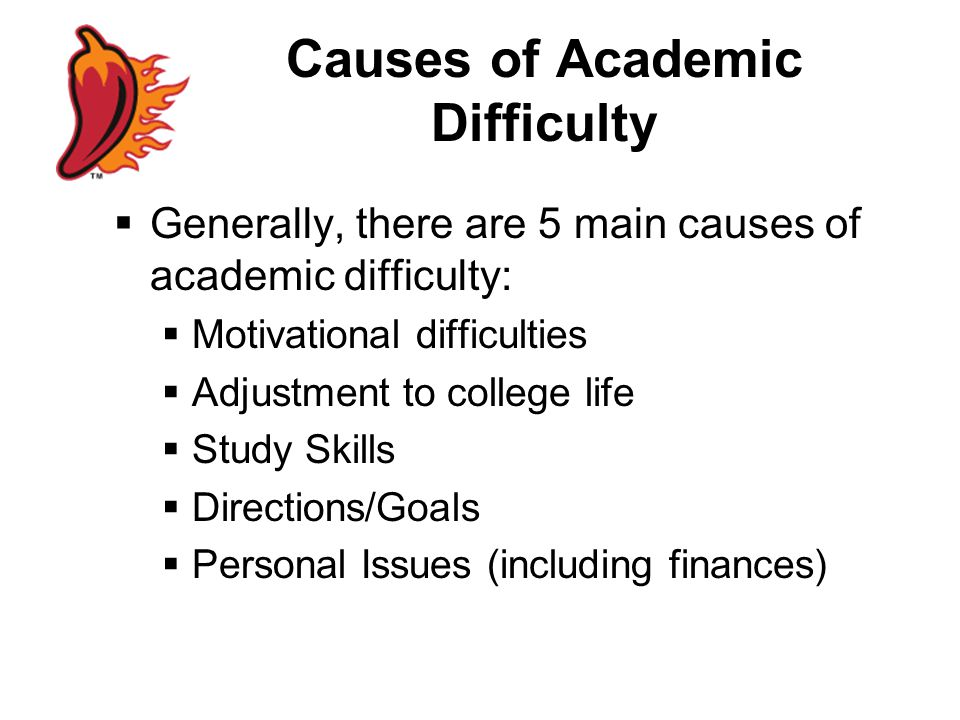 Causes of Academic Difficulty  Generally, there are 5 main causes of academic difficulty:  Motivational difficulties  Adjustment to college life  Study Skills  Directions/Goals  Personal Issues (including finances)