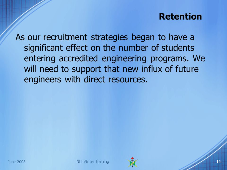 June 2008 NLI Virtual Training11 Retention As our recruitment strategies began to have a significant effect on the number of students entering accredited engineering programs.