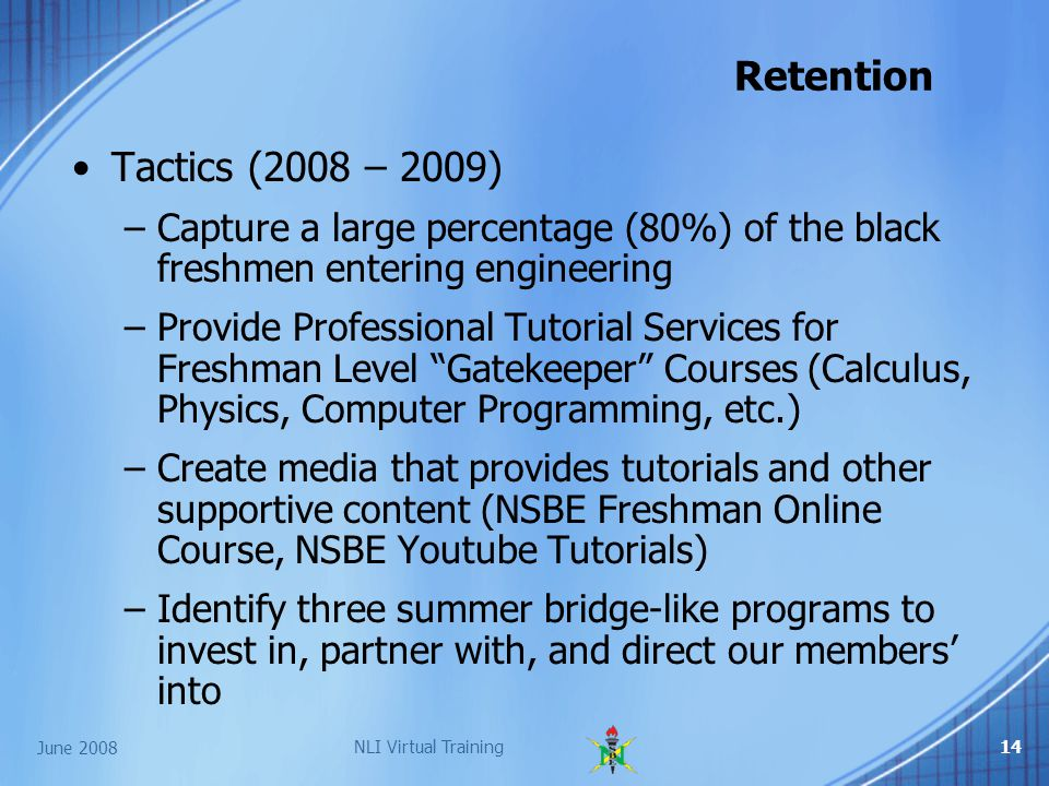 June 2008 NLI Virtual Training14 Retention Tactics (2008 – 2009) –Capture a large percentage (80%) of the black freshmen entering engineering –Provide Professional Tutorial Services for Freshman Level Gatekeeper Courses (Calculus, Physics, Computer Programming, etc.) –Create media that provides tutorials and other supportive content (NSBE Freshman Online Course, NSBE Youtube Tutorials) –Identify three summer bridge-like programs to invest in, partner with, and direct our members' into