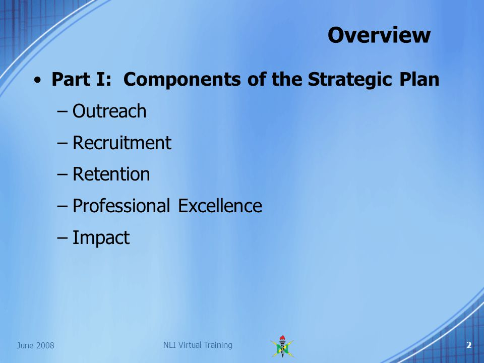 NLI Virtual Training2 Overview Part I: Components of the Strategic Plan –Outreach –Recruitment –Retention –Professional Excellence –Impact