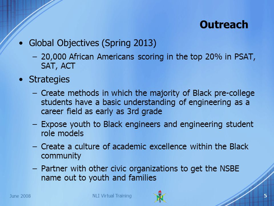 June 2008 NLI Virtual Training5 Global Objectives (Spring 2013) –20,000 African Americans scoring in the top 20% in PSAT, SAT, ACT Strategies –Create methods in which the majority of Black pre-college students have a basic understanding of engineering as a career field as early as 3rd grade –Expose youth to Black engineers and engineering student role models –Create a culture of academic excellence within the Black community –Partner with other civic organizations to get the NSBE name out to youth and families Outreach