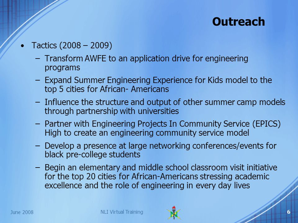 June 2008 NLI Virtual Training6 Outreach Tactics (2008 – 2009) –Transform AWFE to an application drive for engineering programs –Expand Summer Engineering Experience for Kids model to the top 5 cities for African- Americans –Influence the structure and output of other summer camp models through partnership with universities –Partner with Engineering Projects In Community Service (EPICS) High to create an engineering community service model –Develop a presence at large networking conferences/events for black pre-college students –Begin an elementary and middle school classroom visit initiative for the top 20 cities for African-Americans stressing academic excellence and the role of engineering in every day lives