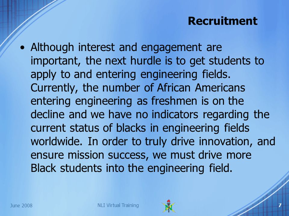 June 2008 NLI Virtual Training7 Recruitment Although interest and engagement are important, the next hurdle is to get students to apply to and entering engineering fields.