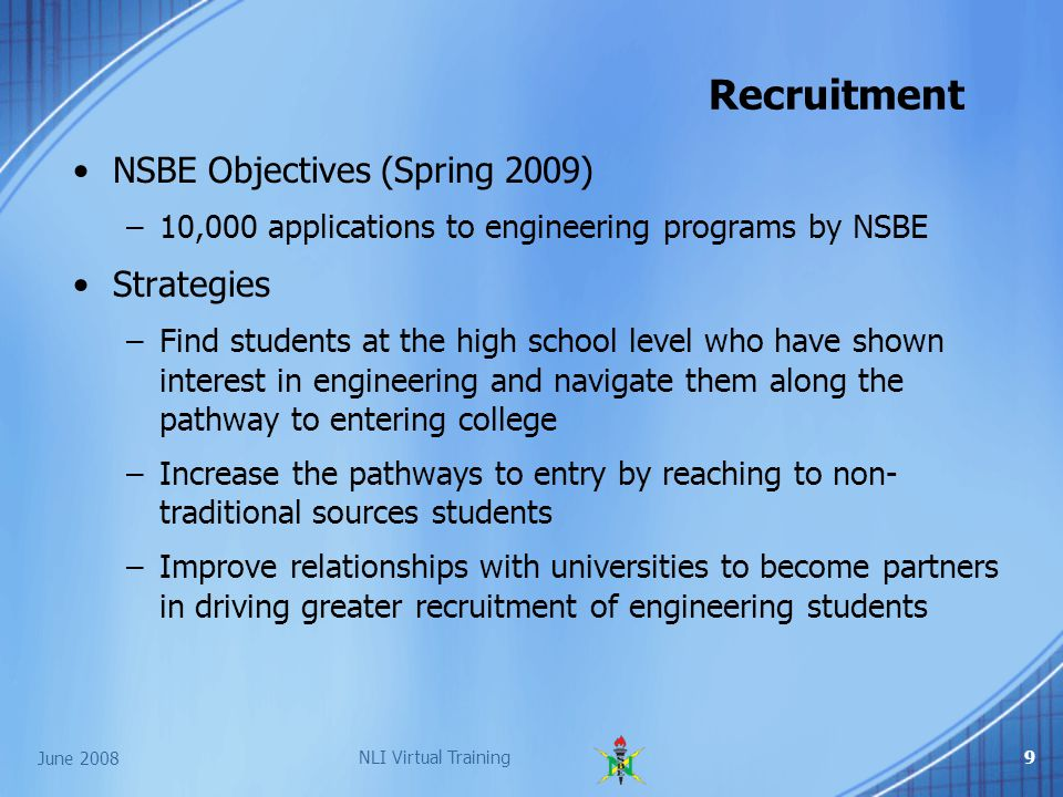 June 2008 NLI Virtual Training9 NSBE Objectives (Spring 2009) –10,000 applications to engineering programs by NSBE Strategies –Find students at the high school level who have shown interest in engineering and navigate them along the pathway to entering college –Increase the pathways to entry by reaching to non- traditional sources students –Improve relationships with universities to become partners in driving greater recruitment of engineering students Recruitment
