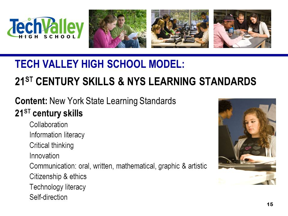 TECH VALLEY HIGH SCHOOL MODEL: 21 ST CENTURY SKILLS & NYS LEARNING STANDARDS Content: New York State Learning Standards 21 ST century skills Collaboration Information literacy Critical thinking Innovation Communication: oral, written, mathematical, graphic & artistic Citizenship & ethics Technology literacy Self-direction 15