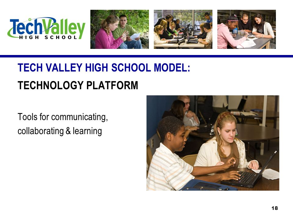 TECH VALLEY HIGH SCHOOL MODEL: TECHNOLOGY PLATFORM Tools for communicating, collaborating & learning 18