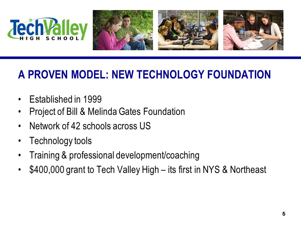 A PROVEN MODEL: NEW TECHNOLOGY FOUNDATION Established in 1999 Project of Bill & Melinda Gates Foundation Network of 42 schools across US Technology tools Training & professional development/coaching $400,000 grant to Tech Valley High – its first in NYS & Northeast 5