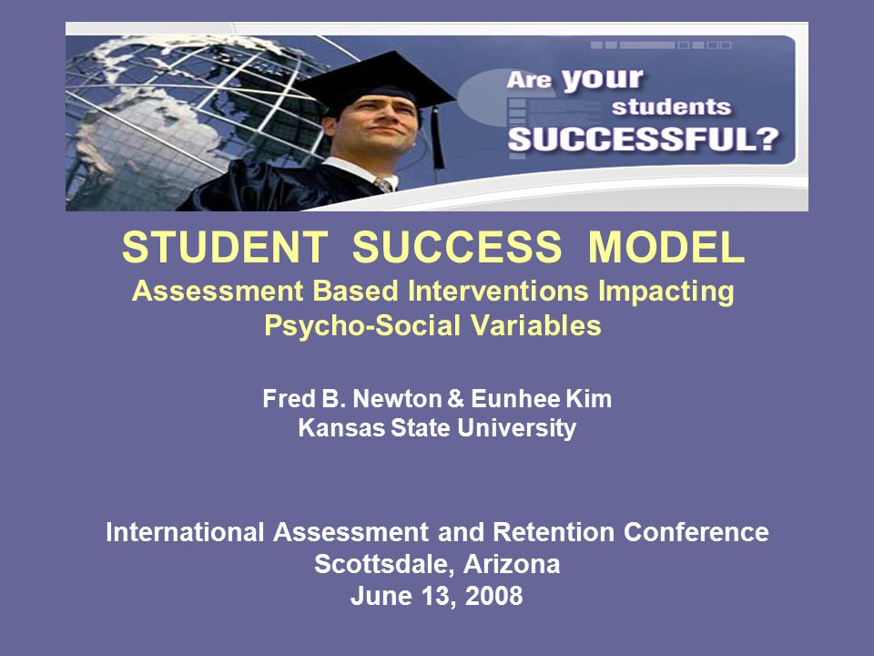 STUDENT SUCCESS MODEL Assessment Based Interventions Impacting Psycho-Social Variables International Assessment and Retention Conference Scottsdale, Arizona June 13, 2008 Fred B.
