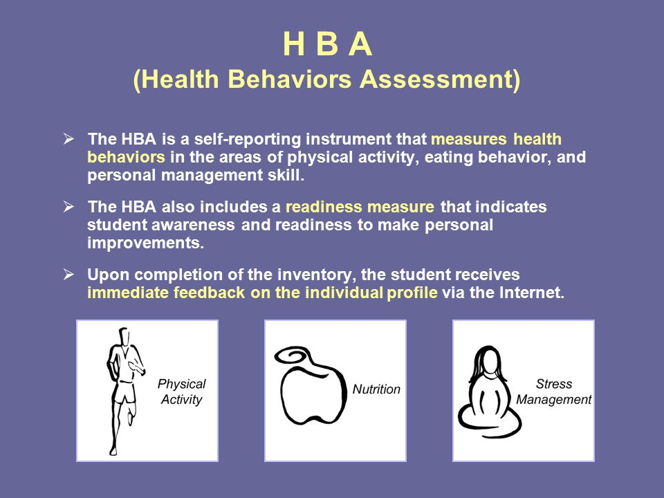 H B A (Health Behaviors Assessment)  The HBA is a self-reporting instrument that measures health behaviors in the areas of physical activity, eating behavior, and personal management skill.