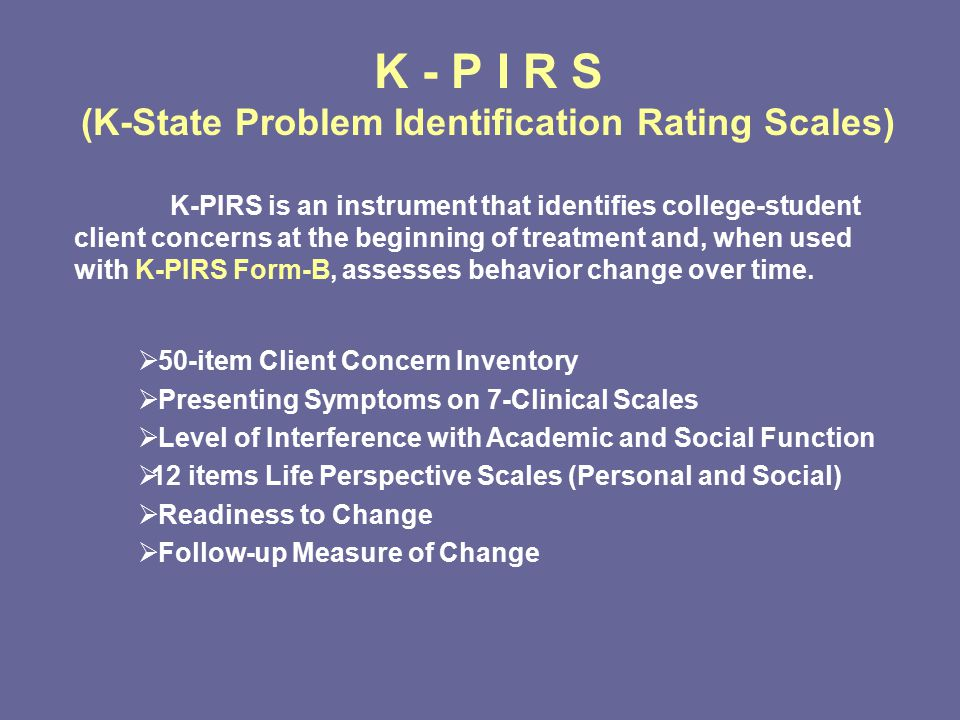 K - P I R S (K-State Problem Identification Rating Scales) K-PIRS is an instrument that identifies college-student client concerns at the beginning of treatment and, when used with K-PIRS Form-B, assesses behavior change over time.