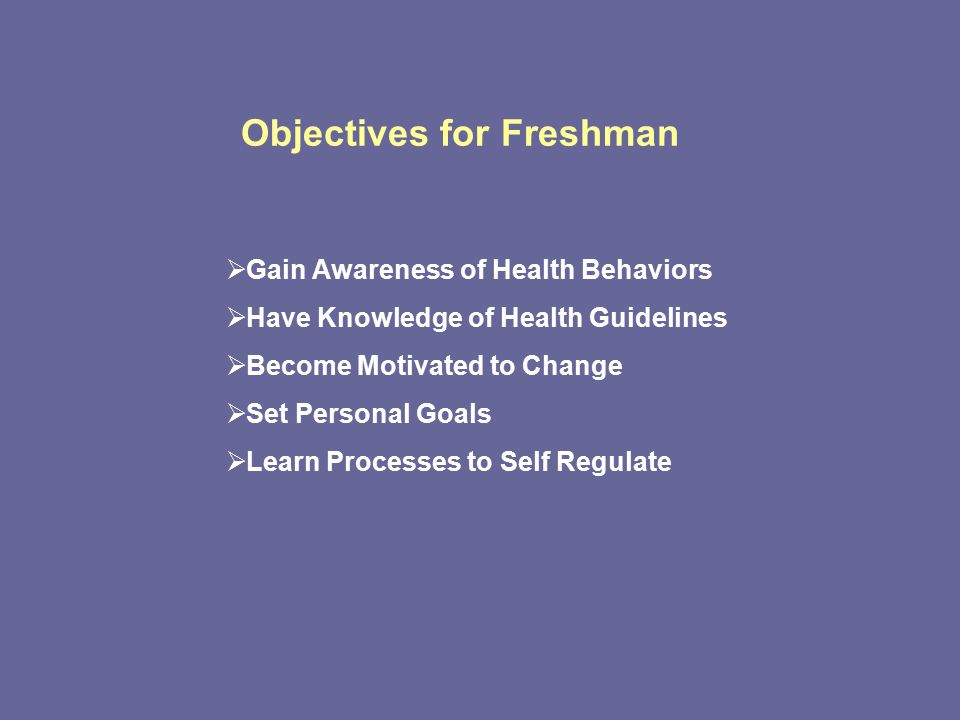 Objectives for Freshman  Gain Awareness of Health Behaviors  Have Knowledge of Health Guidelines  Become Motivated to Change  Set Personal Goals  Learn Processes to Self Regulate