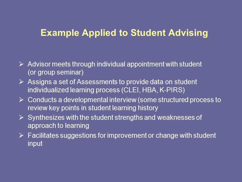 Example Applied to Student Advising  Advisor meets through individual appointment with student (or group seminar)  Assigns a set of Assessments to provide data on student individualized learning process (CLEI, HBA, K-PIRS)  Conducts a developmental interview (some structured process to review key points in student learning history  Synthesizes with the student strengths and weaknesses of approach to learning  Facilitates suggestions for improvement or change with student input