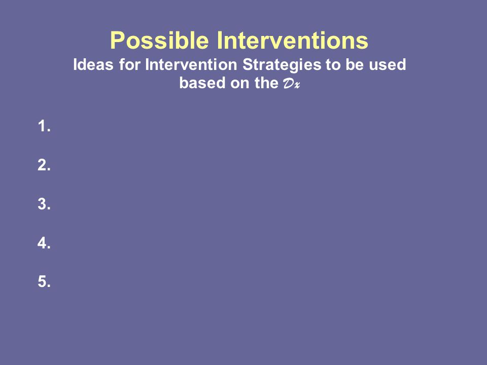 Possible Interventions Ideas for Intervention Strategies to be used based on the Dx 1. 2. 3. 4. 5.
