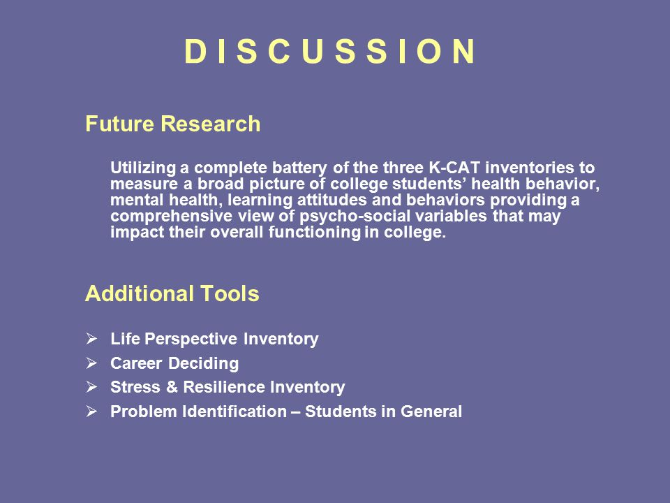 D I S C U S S I O N Future Research Utilizing a complete battery of the three K-CAT inventories to measure a broad picture of college students' health behavior, mental health, learning attitudes and behaviors providing a comprehensive view of psycho-social variables that may impact their overall functioning in college.