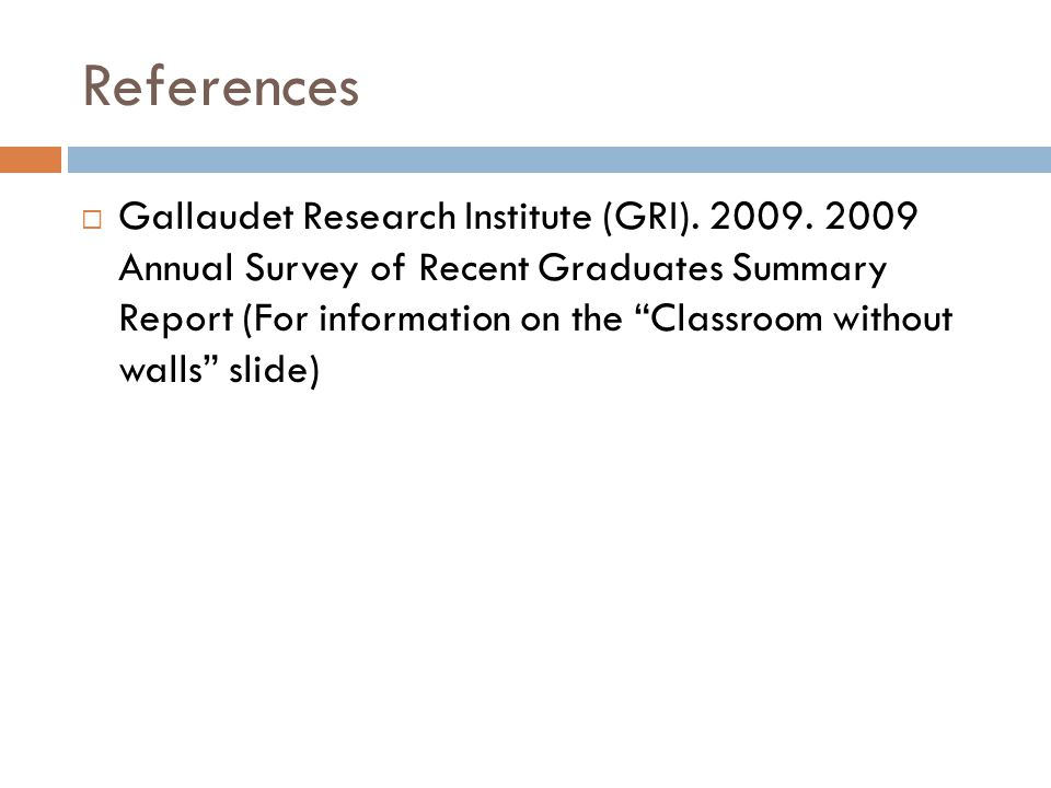 "References  Gallaudet Research Institute (GRI). 2009. 2009 Annual Survey of Recent Graduates Summary Report (For information on the ""Classroom withou"