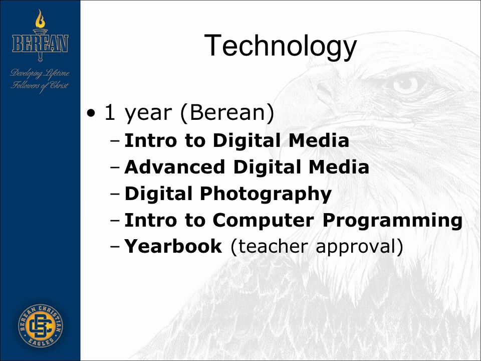 Technology 1 year (Berean) –Intro to Digital Media –Advanced Digital Media –Digital Photography –Intro to Computer Programming –Yearbook (teacher approval)