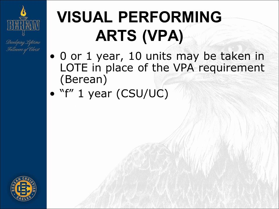 VISUAL PERFORMING ARTS (VPA) 0 or 1 year, 10 units may be taken in LOTE in place of the VPA requirement (Berean) f 1 year (CSU/UC)