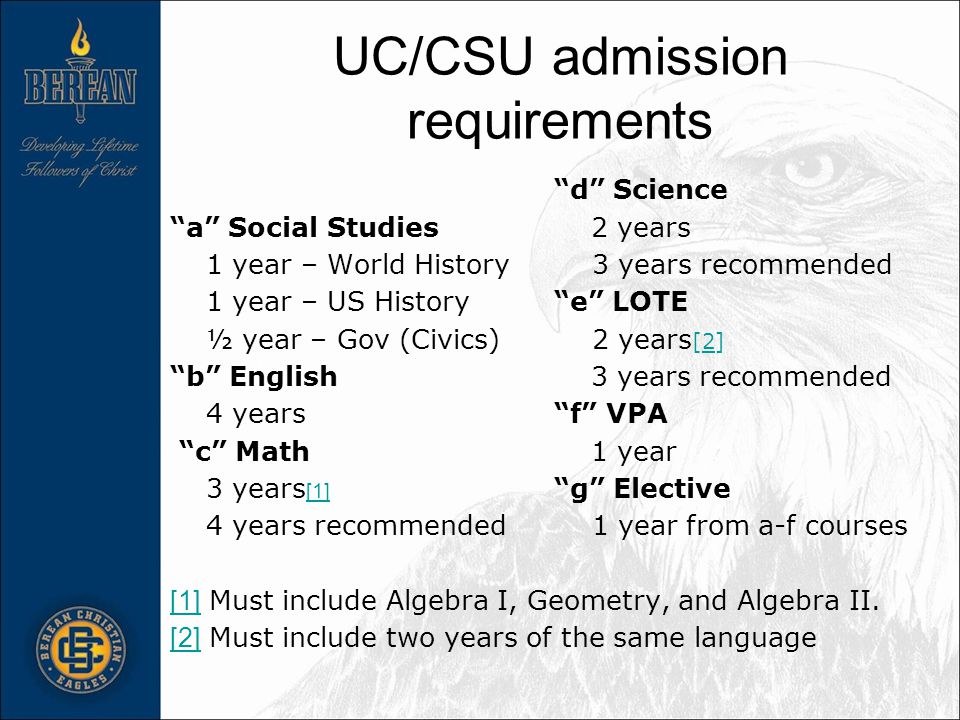 UC/CSU admission requirements d Science a Social Studies 2 years 1 year – World History 3 years recommended 1 year – US History e LOTE ½ year – Gov (Civics) 2 years [2] b English 3 years recommended 4 years f VPA c Math 1 year 3 years [1] g Elective [1] 4 years recommended 1 year from a-f courses [1] [1] Must include Algebra I, Geometry, and Algebra II.