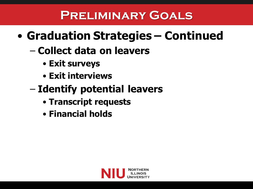 Preliminary Goals Graduation Strategies – Continued –Collect data on leavers Exit surveys Exit interviews –Identify potential leavers Transcript reque