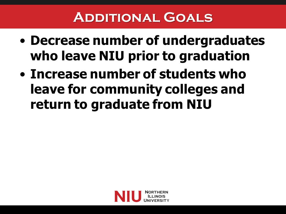 Additional Goals Decrease number of undergraduates who leave NIU prior to graduation Increase number of students who leave for community colleges and