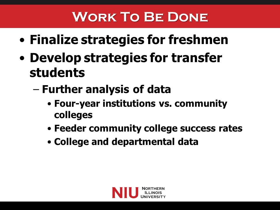 Work To Be Done Finalize strategies for freshmen Develop strategies for transfer students –Further analysis of data Four-year institutions vs. communi