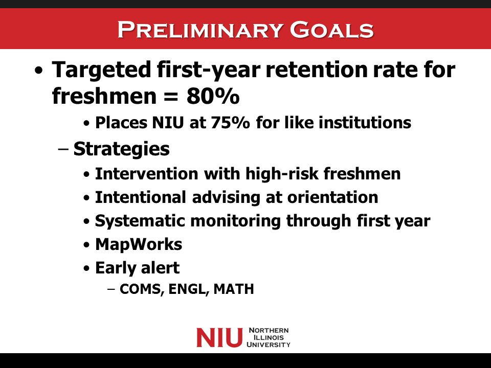 Preliminary Goals Targeted first-year retention rate for freshmen = 80% Places NIU at 75% for like institutions –Strategies Intervention with high-ris