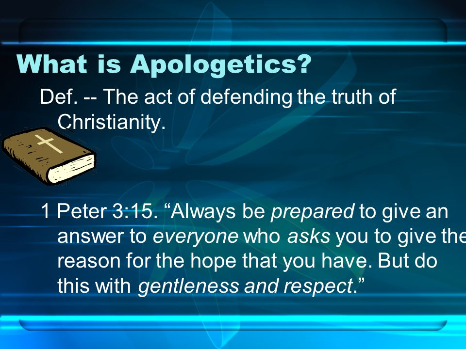 What is Apologetics. Def. -- The act of defending the truth of Christianity.