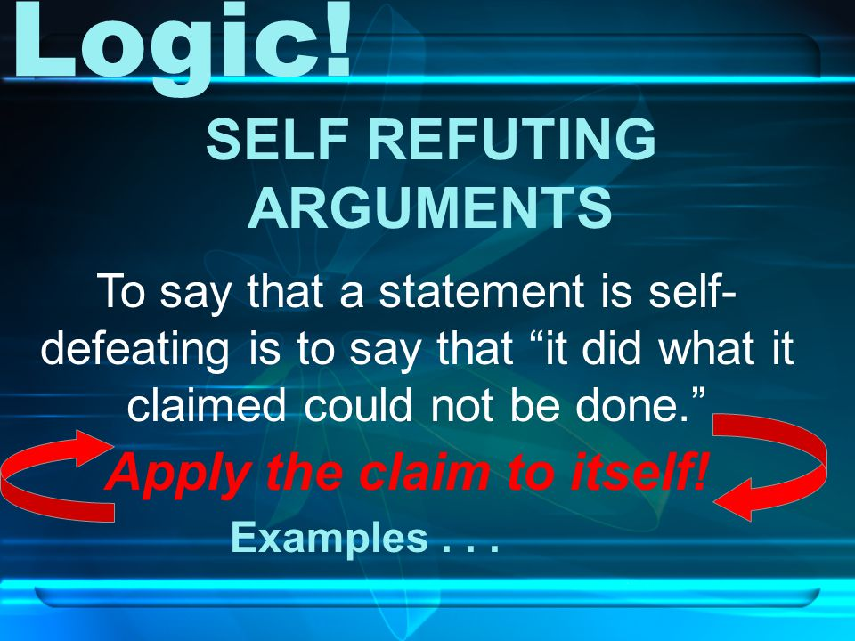 Apply the claim to itself. SELF REFUTING ARGUMENTS Examples...