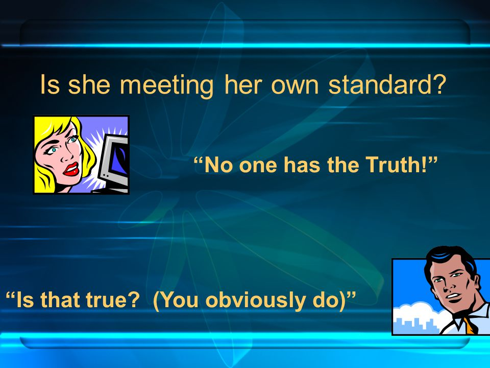 Is she meeting her own standard No one has the Truth! Is that true (You obviously do)
