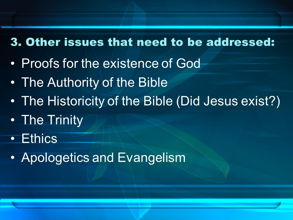 3. Other issues that need to be addressed: Proofs for the existence of God The Authority of the Bible The Historicity of the Bible (Did Jesus exist?)