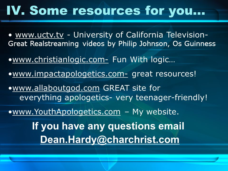 IV. Some resources for you… If you have any questions email Dean.Hardy@charchrist.com www.uctv.tv - University of California Television- Great Realstr