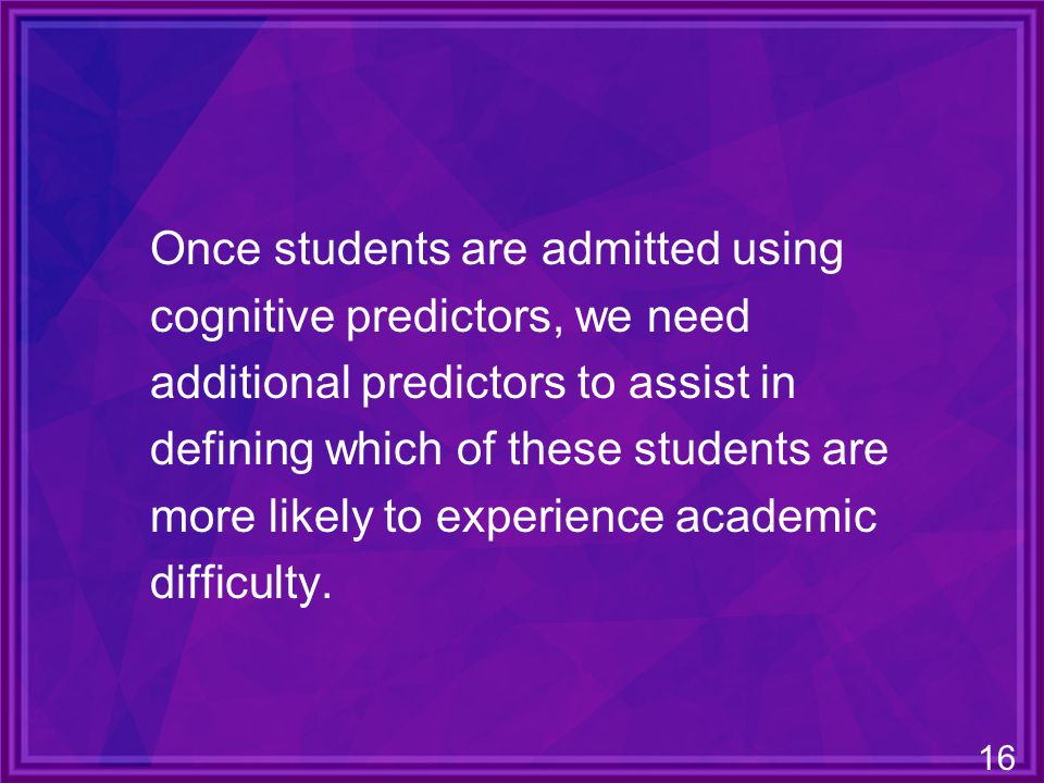 16 Once students are admitted using cognitive predictors, we need additional predictors to assist in defining which of these students are more likely to experience academic difficulty.