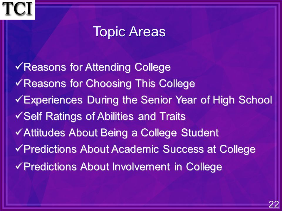 22 Topic Areas Reasons for Attending College Reasons for Choosing This College Experiences During the Senior Year of High School Self Ratings of Abilities and Traits Attitudes About Being a College Student Predictions About Academic Success at College Predictions About Involvement in College Reasons for Attending College Reasons for Choosing This College Experiences During the Senior Year of High School Self Ratings of Abilities and Traits Attitudes About Being a College Student Predictions About Academic Success at College Predictions About Involvement in College