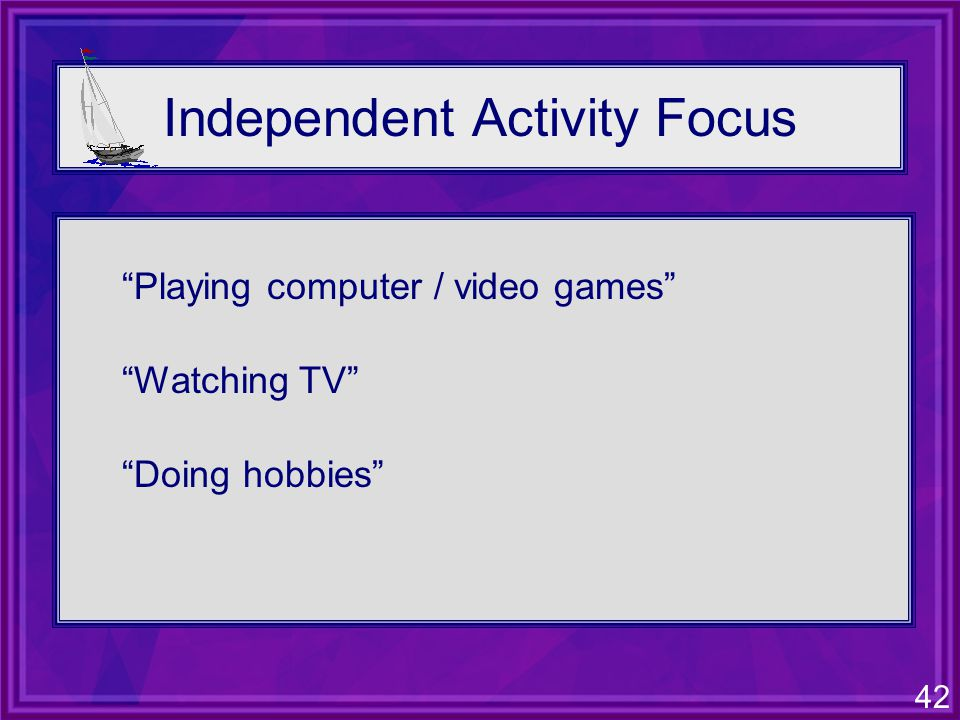 42 Independent Activity Focus Playing computer / video games Watching TV Doing hobbies