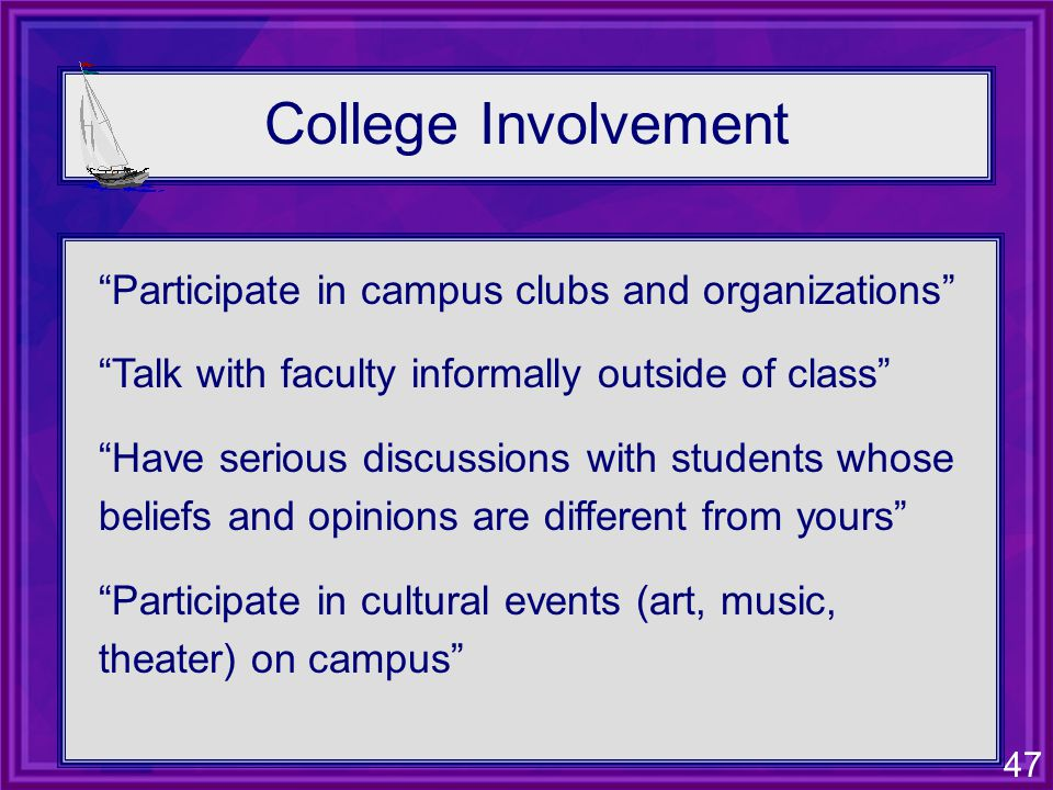 47 College Involvement Participate in campus clubs and organizations Talk with faculty informally outside of class Have serious discussions with students whose beliefs and opinions are different from yours Participate in cultural events (art, music, theater) on campus