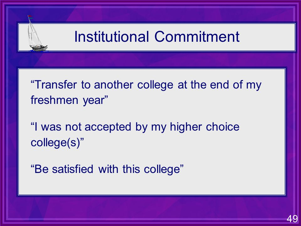 49 Institutional Commitment Transfer to another college at the end of my freshmen year I was not accepted by my higher choice college(s) Be satisfied with this college