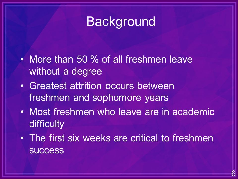 6 Background More than 50 % of all freshmen leave without a degree Greatest attrition occurs between freshmen and sophomore years Most freshmen who leave are in academic difficulty The first six weeks are critical to freshmen success
