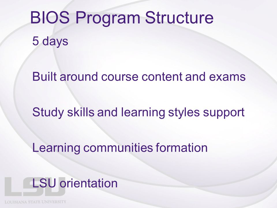 BIOS Program Structure 5 days Built around course content and exams Study skills and learning styles support Learning communities formation LSU orientation