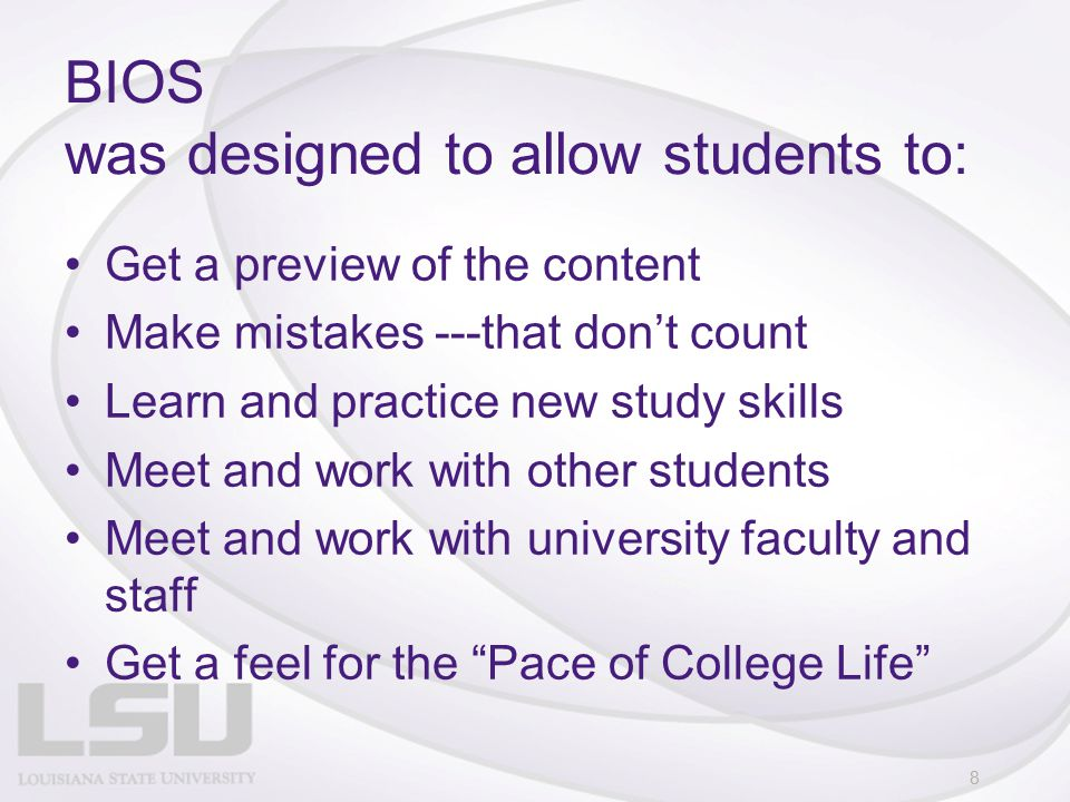 BIOS was designed to allow students to: Get a preview of the content Make mistakes ---that don't count Learn and practice new study skills Meet and work with other students Meet and work with university faculty and staff Get a feel for the Pace of College Life 8
